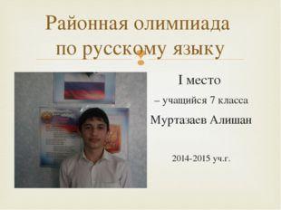 I место – учащийся 7 класса Муртазаев Алишан 2014-2015 уч.г. Районная олимпиа