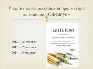 Участие во всероссийской предметной олимпиаде «Олимпус» 2012г. - 20 человек 2