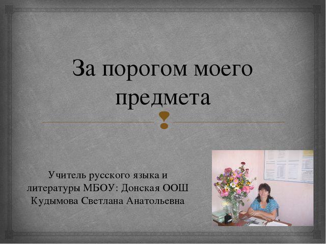 За порогом моего предмета Учитель русского языка и литературы МБОУ: Донская О...