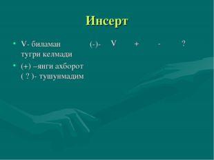 Инсерт V- биламан (-)- тугри келмади (+) –янги ахборот ( ? )- тушунмадим V+