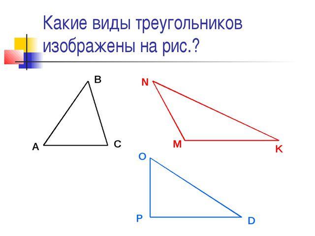 Какие виды треугольников изображены на рис.? A B C M N K O P D
