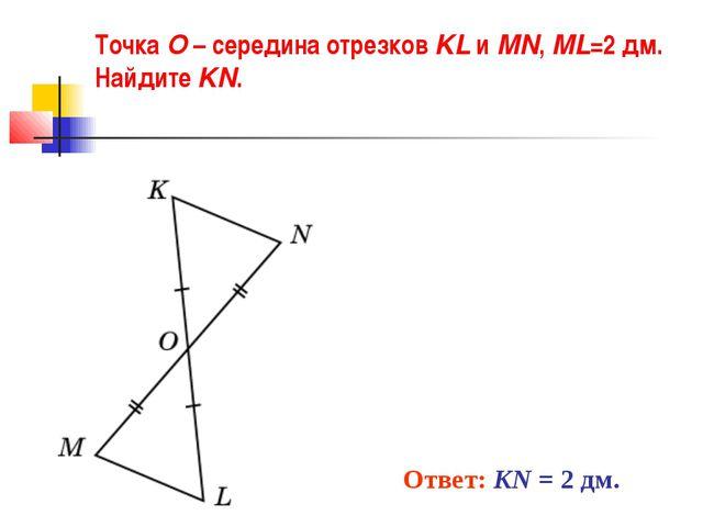 Точка O – середина отрезков KL и MN, ML=2 дм. Найдите KN. Ответ: KN = 2 дм.