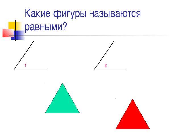 Какие фигуры называются равными? 1 2