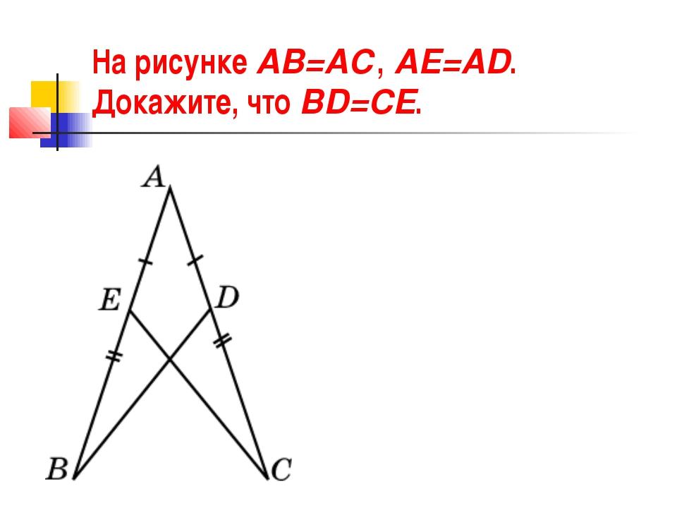 На рисунке АВ=АС, АЕ=АD. Докажите, что BD=CE.