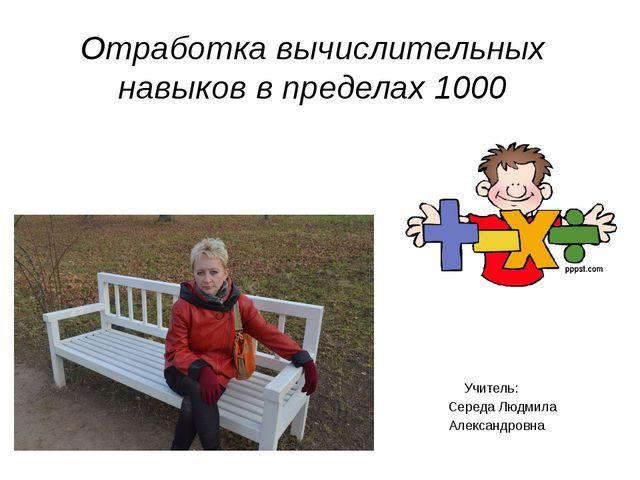 Отработка вычислительных навыков в пределах 1000 Учитель: Середа Людмила Алек...