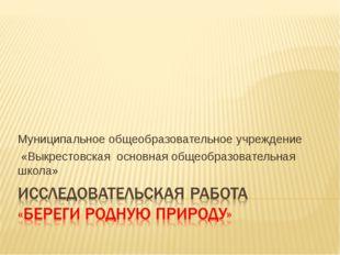 Муниципальное общеобразовательное учреждение «Выкрестовская основная общеобра