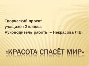 Творческий проект учащихся 2 класса Руководитель работы – Некрасова Л.В.