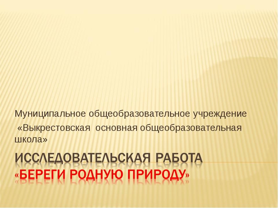 Муниципальное общеобразовательное учреждение «Выкрестовская основная общеобра...