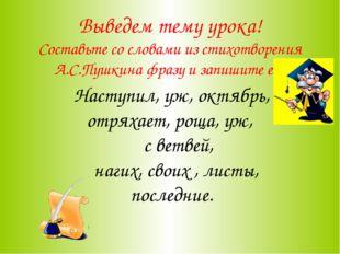 Выведем тему урока! Составьте со словами из стихотворения А.С.Пушкина фразу и