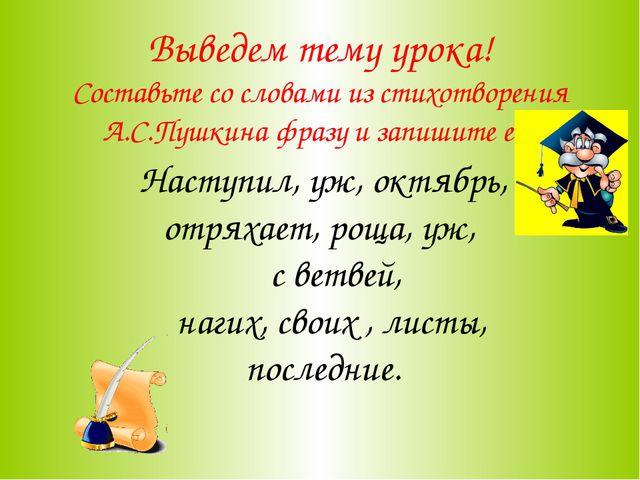 Выведем тему урока! Составьте со словами из стихотворения А.С.Пушкина фразу и...