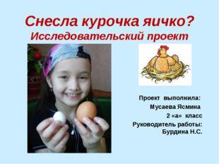 Снесла курочка яичко? Исследовательский проект Проект выполнила: Мусаева Ясми
