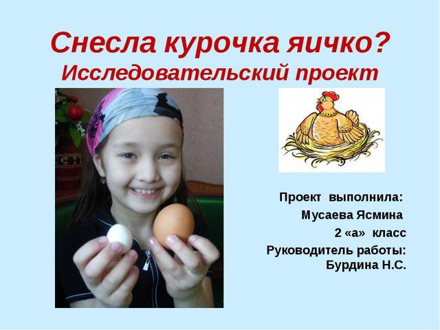 Снесла курочка яичко? Исследовательский проект Проект выполнила: Мусаева Ясми...