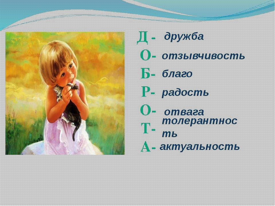Д - О- Б- Р- О- Т- А- дружба отзывчивость благо радость отвага толерантность...