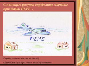 С помощью рисунка определите значение приставки ПЕРЕ- . (Передвижение с места