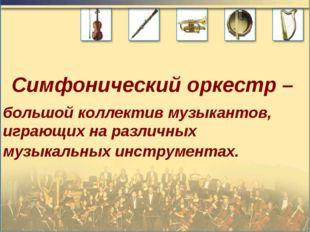 Симфонический оркестр – большой коллектив музыкантов, играющих на различных м