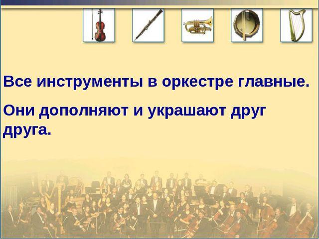 Все инструменты в оркестре главные. Они дополняют и украшают друг друга.
