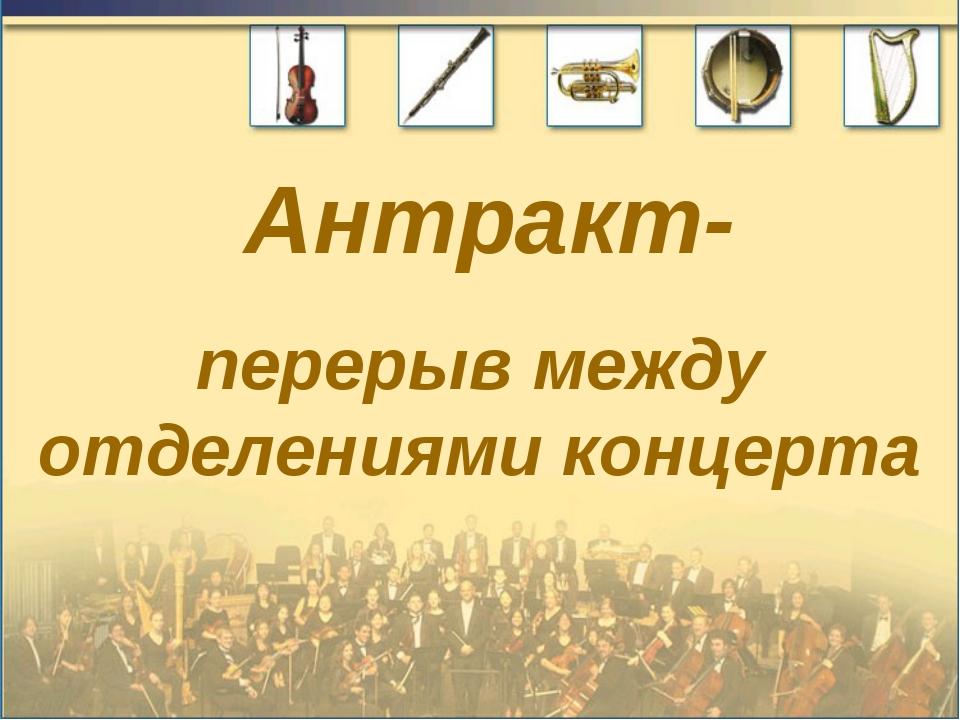 Антракт- перерыв между отделениями концерта