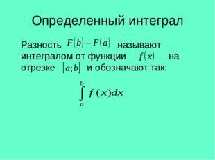 Определенный интеграл Разность называют интегралом от функции на отрезке и о