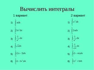 Вычислить интегралы 1 вариант 2 вариант 1) 2) 3) 1) 2) 3) 4) 4) 5) 5) 6) 6)
