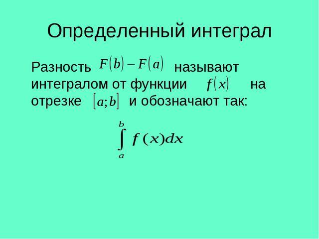 Определенный интеграл Разность называют интегралом от функции на отрезке и о...
