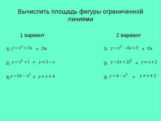 Вычислить площадь фигуры ограниченной линиями 1 вариант 2 вариант 1) 2) 3) 1)...