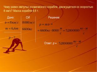 Чему равен импульс космического корабля, движущегося со скоростью 8 км/с? Мас