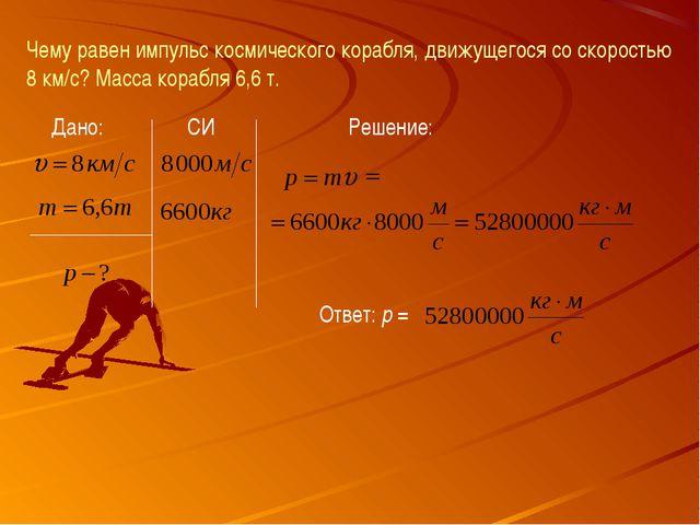 Чему равен импульс космического корабля, движущегося со скоростью 8 км/с? Мас...