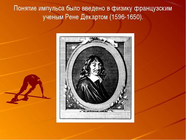 Понятие импульса было введено в физику французским ученым Рене Декартом (1596...