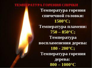 Температура горения спичечной головки: 1500°C; Температура пламени: 750 – 850