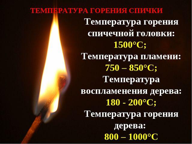 Температура горения спичечной головки: 1500°C; Температура пламени: 750 – 850...
