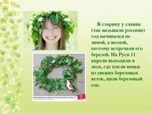 В старину у славян (так называли россиян) год начинался не зимой, а весной, п