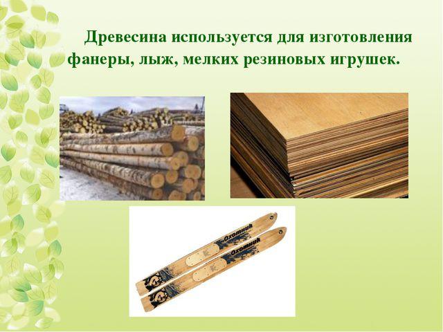 Древесина используется для изготовления фанеры, лыж, мелких резиновых игрушек.