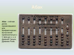 Абак Абак - счётная доска, применявшаяся для арифметических вычислений прибли