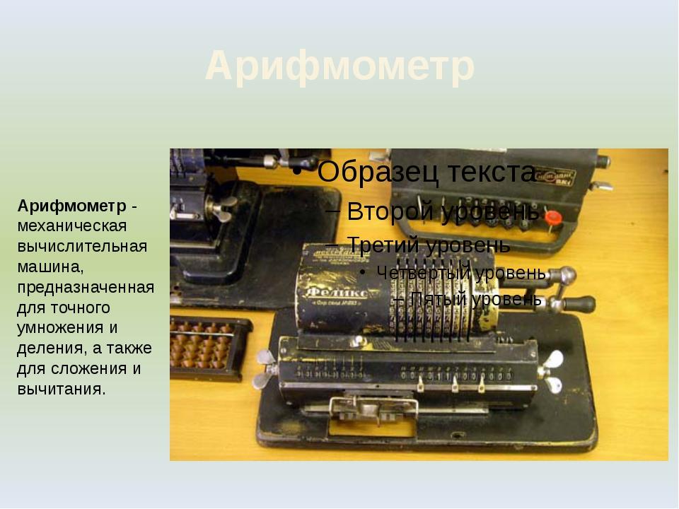 Арифмометр Арифмометр - механическая вычислительная машина, предназначенная д...