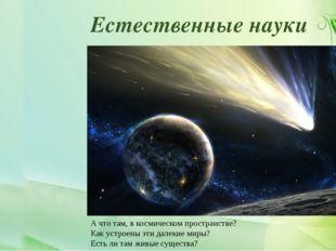 Естественные науки А что там, в космическом пространстве? Как устроены эти да