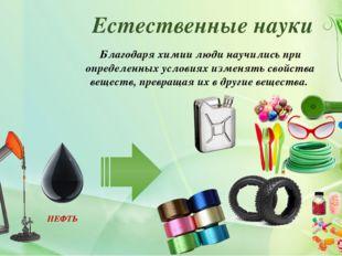 Естественные науки Благодаря химии люди научились при определенных условиях и