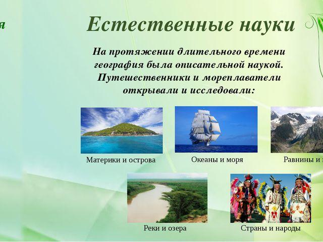 Естественные науки На протяжении длительного времени география была описатель...