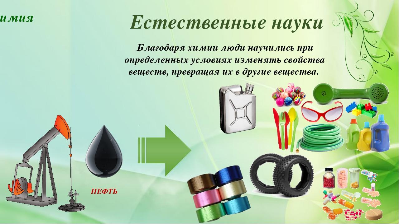 Естественные науки Благодаря химии люди научились при определенных условиях и...