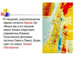 По преданию, родоначальником евреев считается Авраам. Бог обещал ему и его п