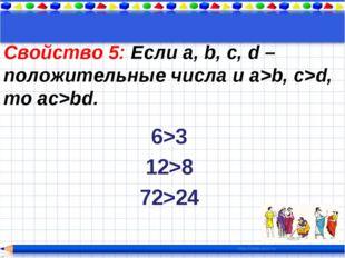 Свойство 5: Если a, b, c, d – положительные числа и a>b, c>d, то ac>bd. 6>3 1