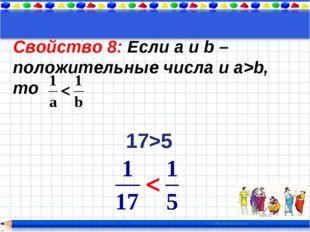 Свойство 8: Если a и b – положительные числа и a>b, то 17>5