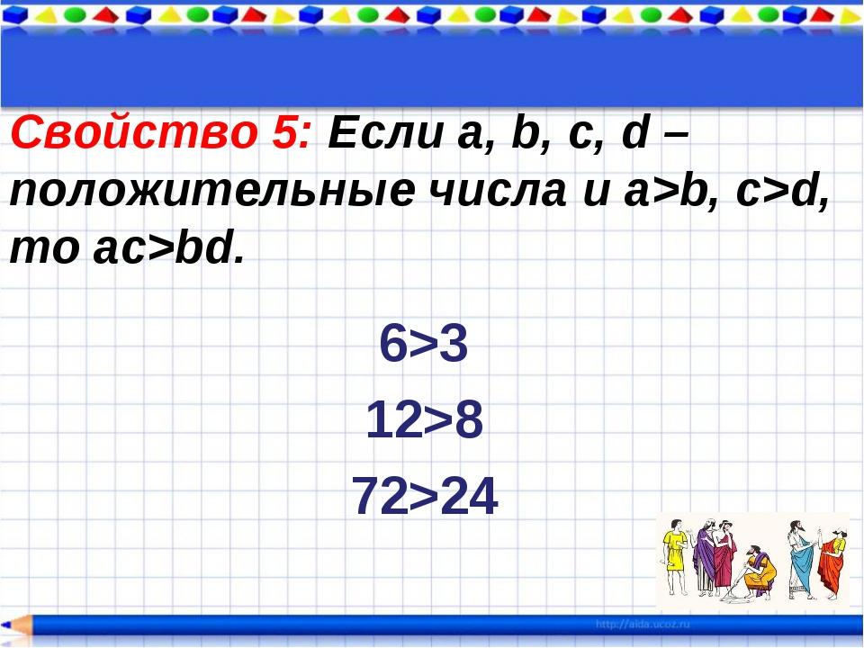 Свойство 5: Если a, b, c, d – положительные числа и a>b, c>d, то ac>bd. 6>3 1...