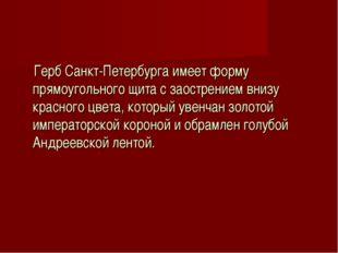 Герб Санкт-Петербурга имеет форму прямоугольного щита с заострением внизу кр