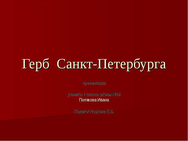 Герб Санкт-Петербурга презентация ученика 1 класса школы №69 Полякова Ивана П...
