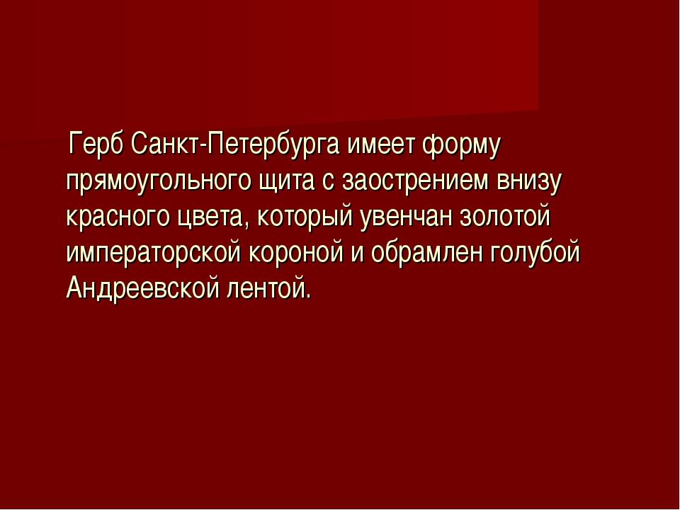 Герб Санкт-Петербурга имеет форму прямоугольного щита с заострением внизу кр...