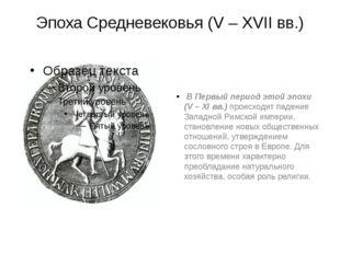 Эпоха Средневековья (V – XVII вв.) В Первый период этой эпохи (V – XI вв.) пр
