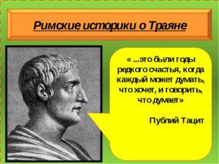 Римские историки о Траяне « ...это были годы редкого счастья, когда каждый м