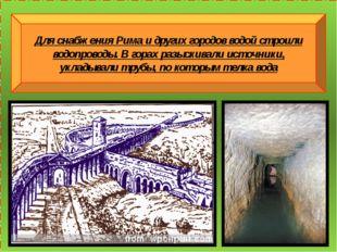 Для снабжения Рима и других городов водой строили водопроводы. В горах разыс