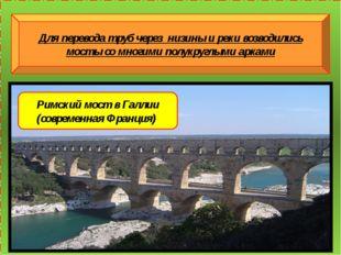 Для перевода труб через низины и реки возводились мосты со многими полукругл