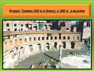 Форум Траяна 300 м в длину, и 185 м в высоту